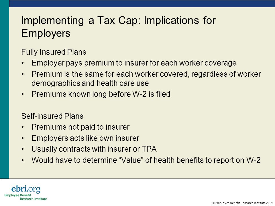 © Employee Benefit Research Institute 2009 Implementing a Tax Cap: Implications for Employers Fully Insured Plans Employer pays premium to insurer for each worker coverage Premium is the same for each worker covered, regardless of worker demographics and health care use Premiums known long before W-2 is filed Self-insured Plans Premiums not paid to insurer Employers acts like own insurer Usually contracts with insurer or TPA Would have to determine Value of health benefits to report on W-2