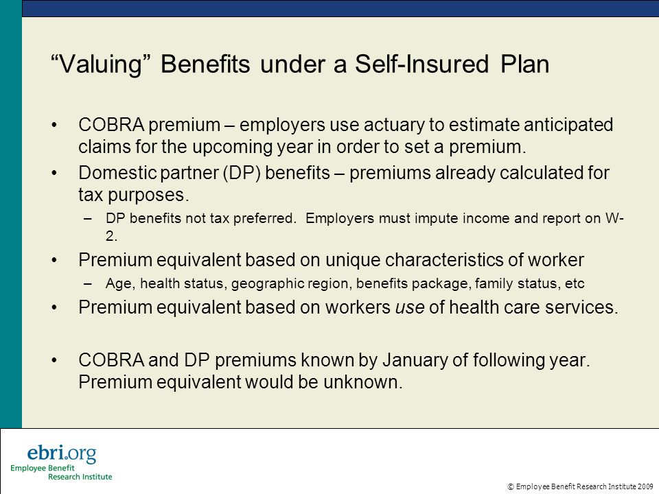 © Employee Benefit Research Institute 2009 Valuing Benefits under a Self-Insured Plan COBRA premium – employers use actuary to estimate anticipated claims for the upcoming year in order to set a premium.