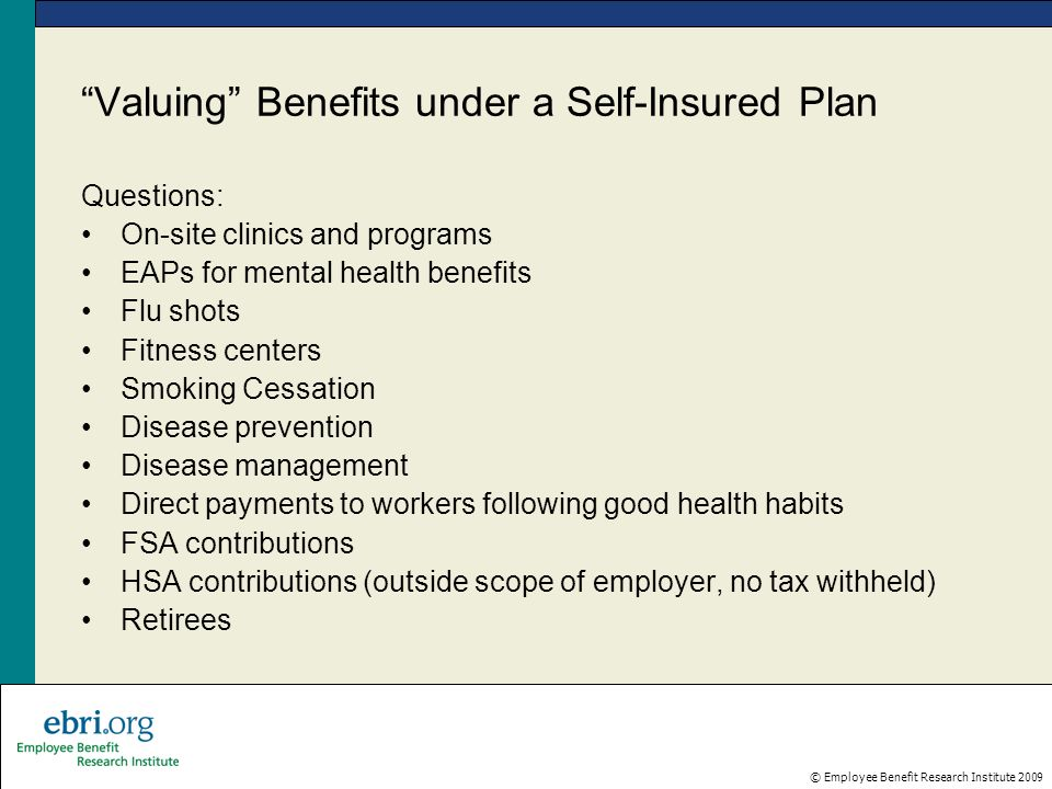 © Employee Benefit Research Institute 2009 Valuing Benefits under a Self-Insured Plan Questions: On-site clinics and programs EAPs for mental health benefits Flu shots Fitness centers Smoking Cessation Disease prevention Disease management Direct payments to workers following good health habits FSA contributions HSA contributions (outside scope of employer, no tax withheld) Retirees