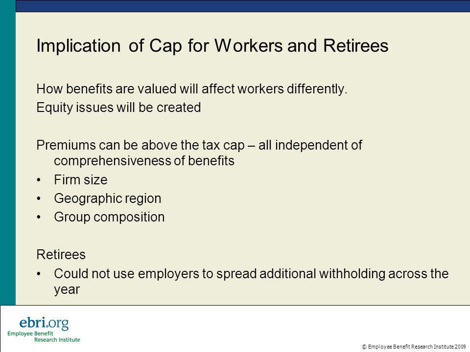© Employee Benefit Research Institute 2009 Implication of Cap for Workers and Retirees How benefits are valued will affect workers differently.