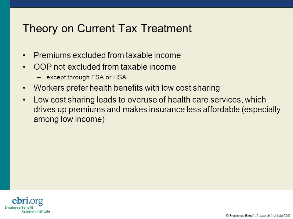 © Employee Benefit Research Institute 2009 Theory on Current Tax Treatment Premiums excluded from taxable income OOP not excluded from taxable income –except through FSA or HSA Workers prefer health benefits with low cost sharing Low cost sharing leads to overuse of health care services, which drives up premiums and makes insurance less affordable (especially among low income)