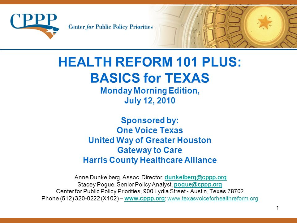 1 HEALTH REFORM 101 PLUS: BASICS for TEXAS Monday Morning Edition, July 12, 2010 Sponsored by: One Voice Texas United Way of Greater Houston Gateway to Care Harris County Healthcare Alliance Anne Dunkelberg, Assoc.