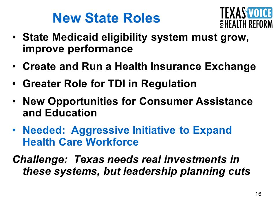 16 New State Roles State Medicaid eligibility system must grow, improve performance Create and Run a Health Insurance Exchange Greater Role for TDI in Regulation New Opportunities for Consumer Assistance and Education Needed: Aggressive Initiative to Expand Health Care Workforce Challenge: Texas needs real investments in these systems, but leadership planning cuts