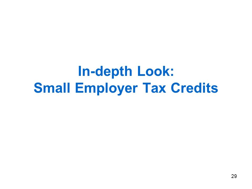 29 In-depth Look: Small Employer Tax Credits