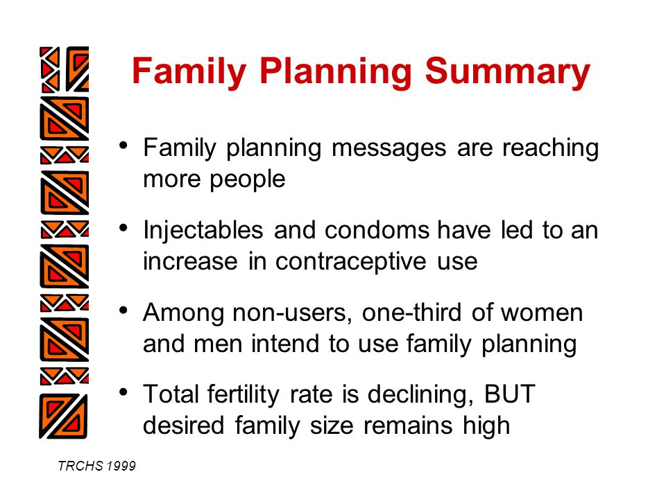 TRCHS 1999 Family Planning Summary Family planning messages are reaching more people Injectables and condoms have led to an increase in contraceptive use Among non-users, one-third of women and men intend to use family planning Total fertility rate is declining, BUT desired family size remains high