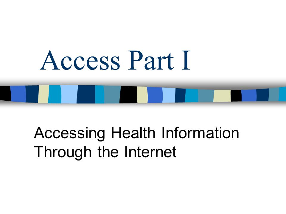 Access Part I Accessing Health Information Through the Internet