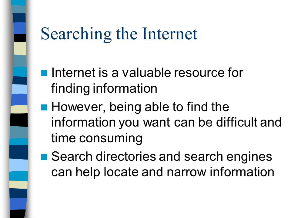 Searching the Internet Internet is a valuable resource for finding information However, being able to find the information you want can be difficult and time consuming Search directories and search engines can help locate and narrow information