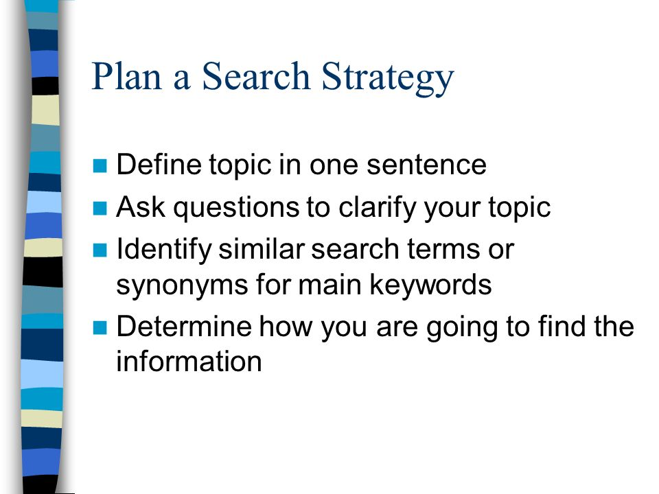 Plan a Search Strategy Define topic in one sentence Ask questions to clarify your topic Identify similar search terms or synonyms for main keywords Determine how you are going to find the information