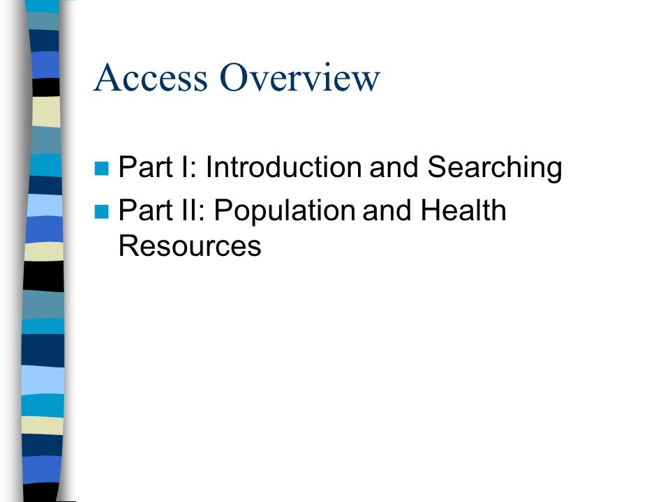 Access Overview Part I: Introduction and Searching Part II: Population and Health Resources