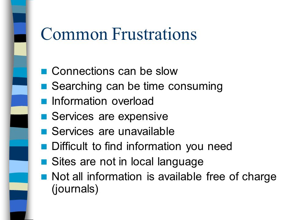 Common Frustrations Connections can be slow Searching can be time consuming Information overload Services are expensive Services are unavailable Difficult to find information you need Sites are not in local language Not all information is available free of charge (journals)