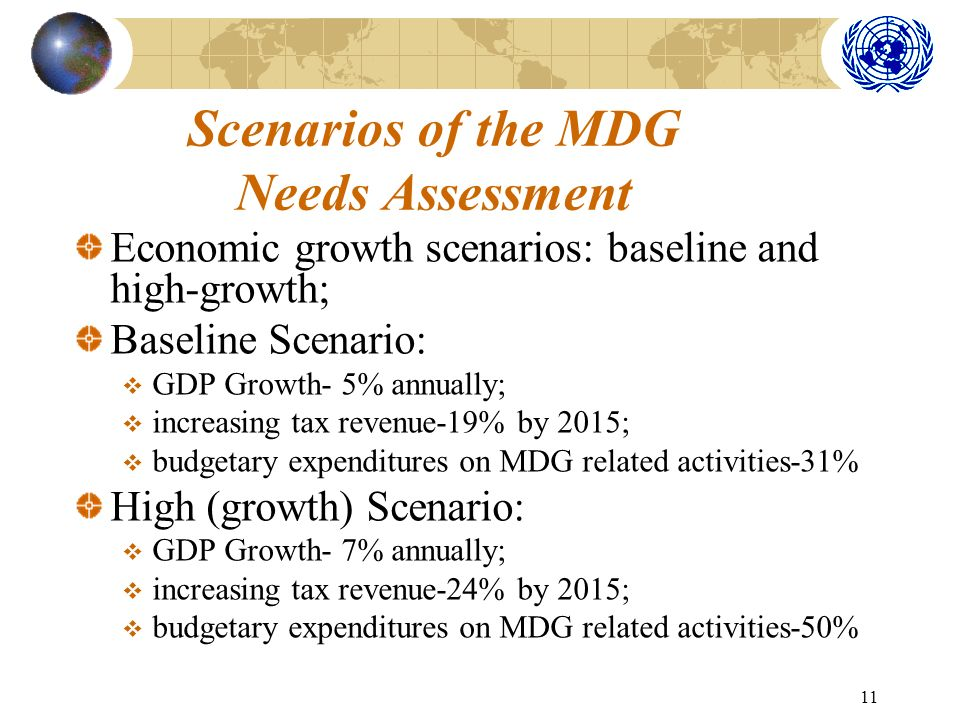 11 Scenarios of the MDG Needs Assessment Economic growth scenarios: baseline and high-growth; Baseline Scenario: GDP Growth- 5% annually; increasing tax revenue-19% by 2015; budgetary expenditures on MDG related activities-31% High (growth) Scenario: GDP Growth- 7% annually; increasing tax revenue-24% by 2015; budgetary expenditures on MDG related activities-50%