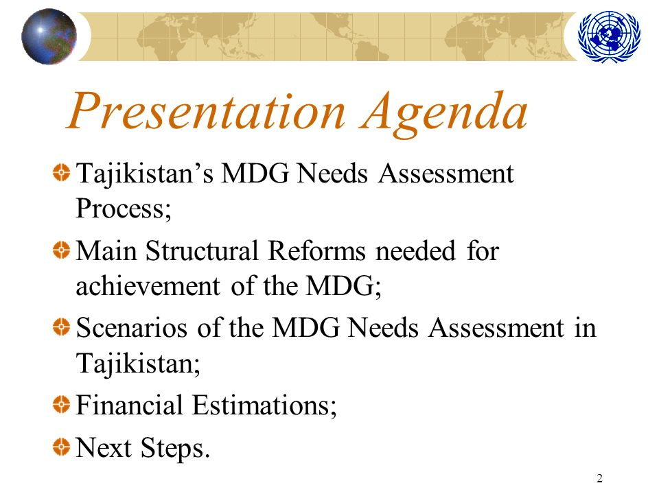 2 Presentation Agenda Tajikistans MDG Needs Assessment Process; Main Structural Reforms needed for achievement of the MDG; Scenarios of the MDG Needs Assessment in Tajikistan; Financial Estimations; Next Steps.
