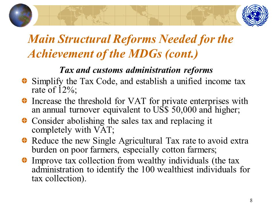 8 Main Structural Reforms Needed for the Achievement of the MDGs (cont.) Tax and customs administration reforms Simplify the Tax Code, and establish a unified income tax rate of 12%; Increase the threshold for VAT for private enterprises with an annual turnover equivalent to US$ 50,000 and higher; Consider abolishing the sales tax and replacing it completely with VAT; Reduce the new Single Agricultural Tax rate to avoid extra burden on poor farmers, especially cotton farmers; Improve tax collection from wealthy individuals (the tax administration to identify the 100 wealthiest individuals for tax collection).