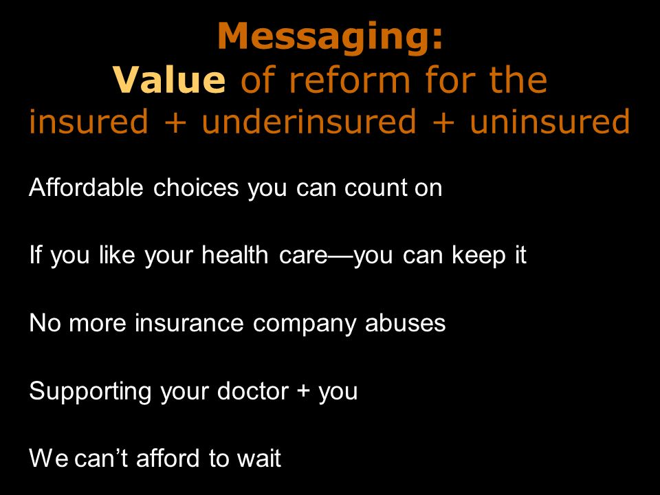Messaging: Value of reform for the insured + underinsured + uninsured Affordable choices you can count on If you like your health careyou can keep it No more insurance company abuses Supporting your doctor + you We cant afford to wait
