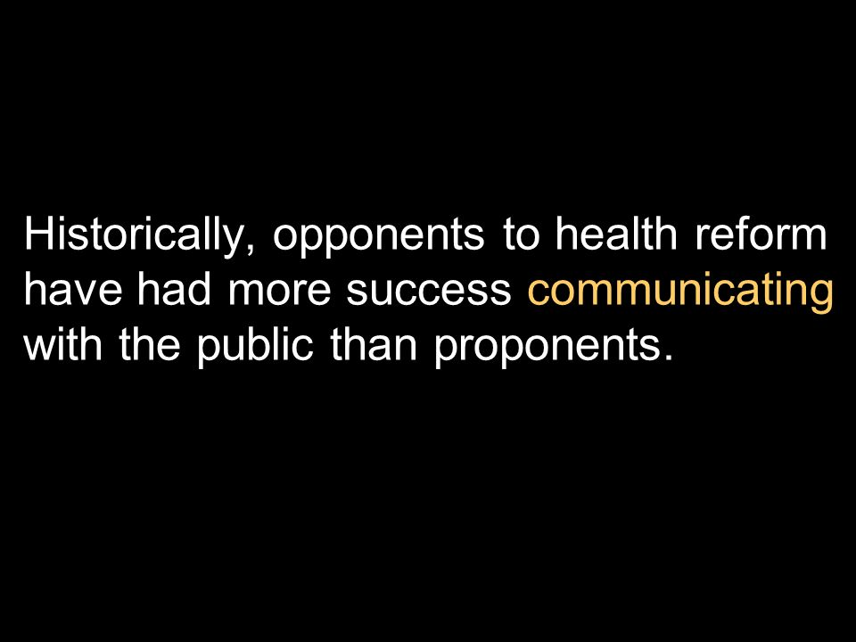 Historically, opponents to health reform have had more success communicating with the public than proponents.