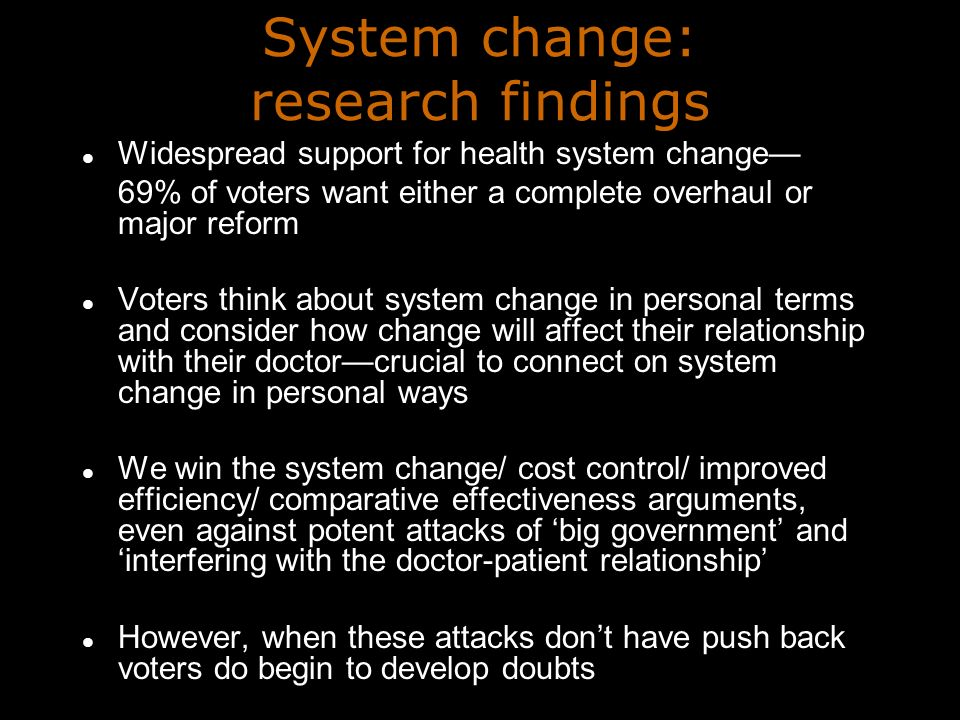 System change: research findings Widespread support for health system change 69% of voters want either a complete overhaul or major reform Voters think about system change in personal terms and consider how change will affect their relationship with their doctorcrucial to connect on system change in personal ways We win the system change/ cost control/ improved efficiency/ comparative effectiveness arguments, even against potent attacks of big government and interfering with the doctor-patient relationship However, when these attacks dont have push back voters do begin to develop doubts