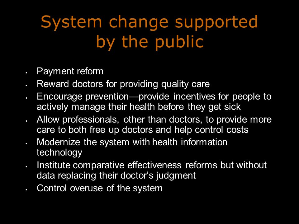System change supported by the public Payment reform Reward doctors for providing quality care Encourage preventionprovide incentives for people to actively manage their health before they get sick Allow professionals, other than doctors, to provide more care to both free up doctors and help control costs Modernize the system with health information technology Institute comparative effectiveness reforms but without data replacing their doctors judgment Control overuse of the system