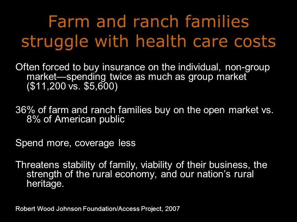 Farm and ranch families struggle with health care costs Often forced to buy insurance on the individual, non-group marketspending twice as much as group market ($11,200 vs.