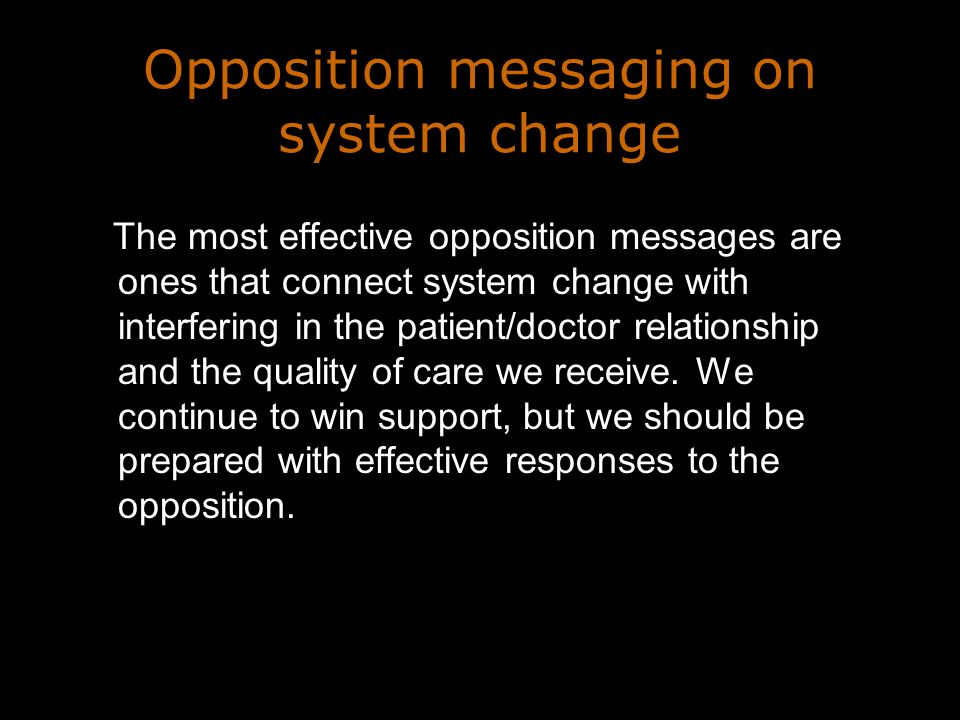 Opposition messaging on system change The most effective opposition messages are ones that connect system change with interfering in the patient/doctor relationship and the quality of care we receive.