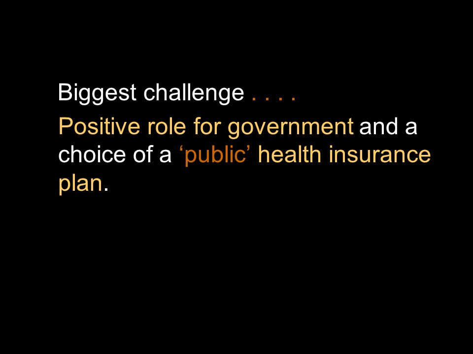 Biggest challenge.... Positive role for government and a choice of a public health insurance plan.