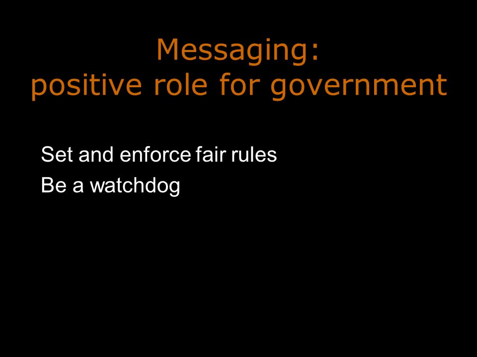 Messaging: positive role for government Set and enforce fair rules Be a watchdog