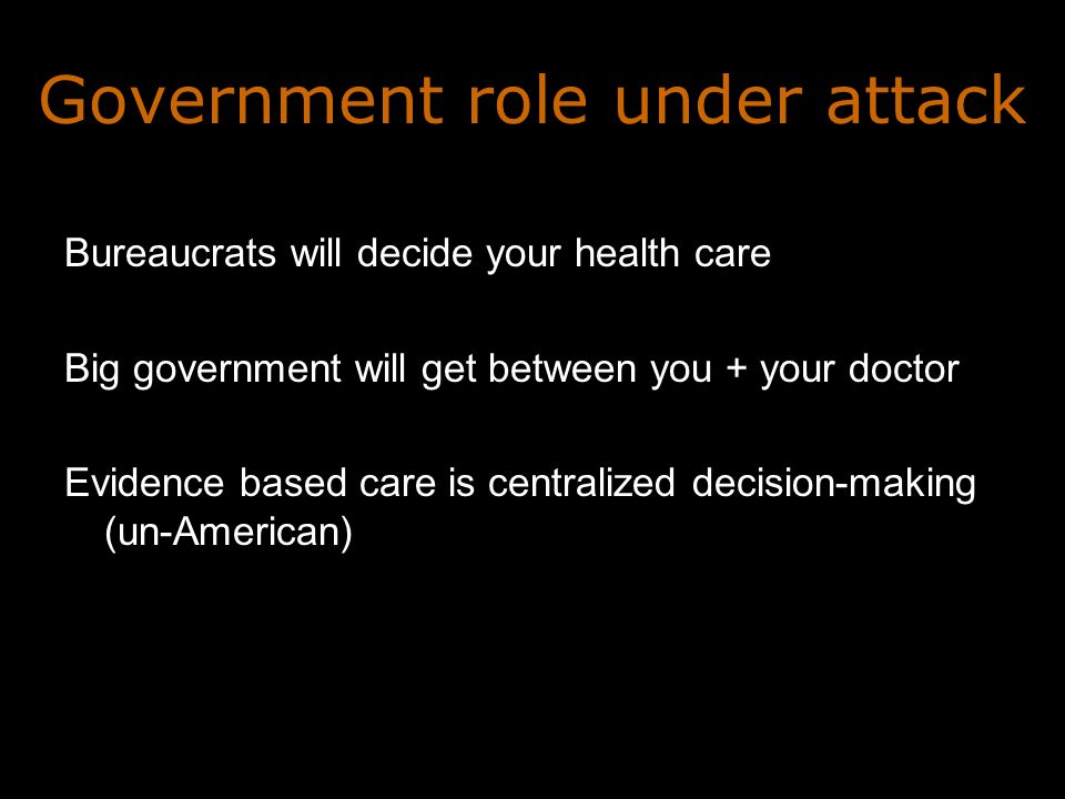 Government role under attack Bureaucrats will decide your health care Big government will get between you + your doctor Evidence based care is centralized decision-making (un-American)