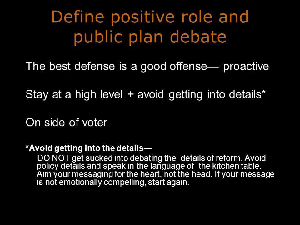 Define positive role and public plan debate The best defense is a good offense proactive Stay at a high level + avoid getting into details* On side of voter *Avoid getting into the details DO NOT get sucked into debating the details of reform.