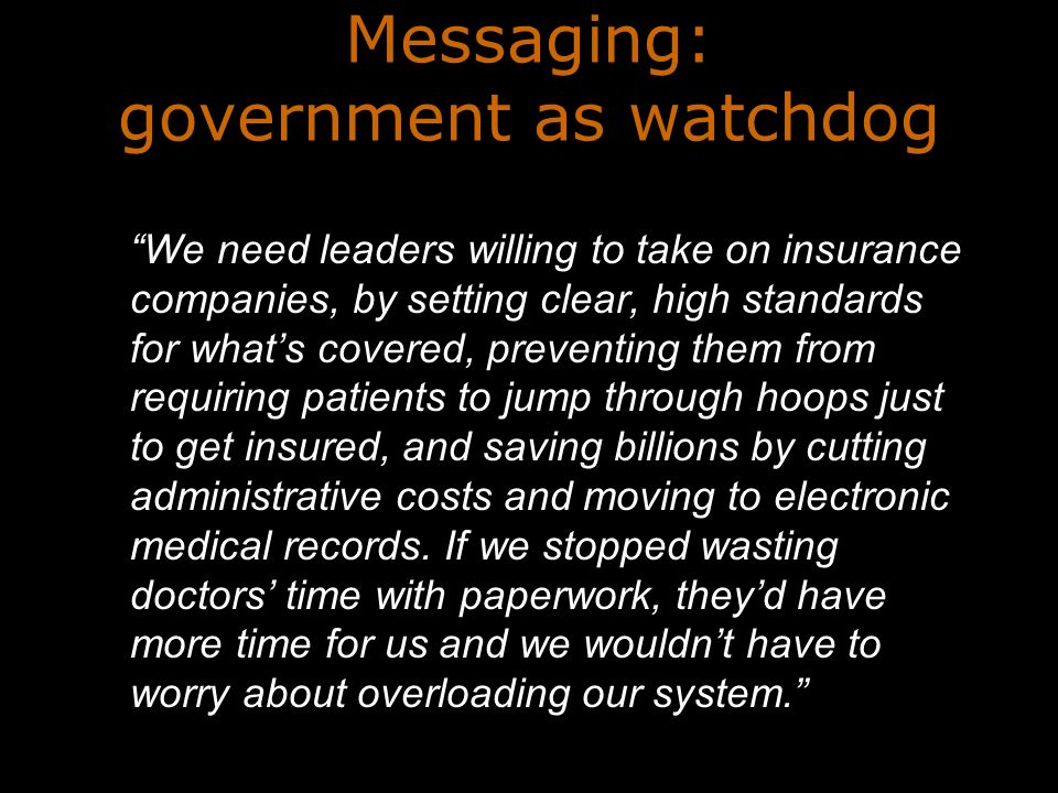 Messaging: government as watchdog We need leaders willing to take on insurance companies, by setting clear, high standards for whats covered, preventing them from requiring patients to jump through hoops just to get insured, and saving billions by cutting administrative costs and moving to electronic medical records.