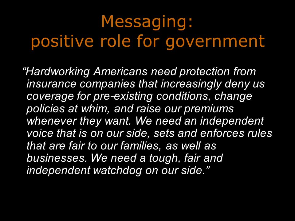 Messaging: positive role for government Hardworking Americans need protection from insurance companies that increasingly deny us coverage for pre-existing conditions, change policies at whim, and raise our premiums whenever they want.