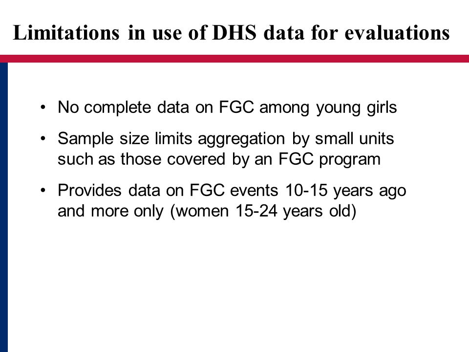 Limitations in use of DHS data for evaluations No complete data on FGC among young girls Sample size limits aggregation by small units such as those covered by an FGC program Provides data on FGC events 10-15 years ago and more only (women 15-24 years old)