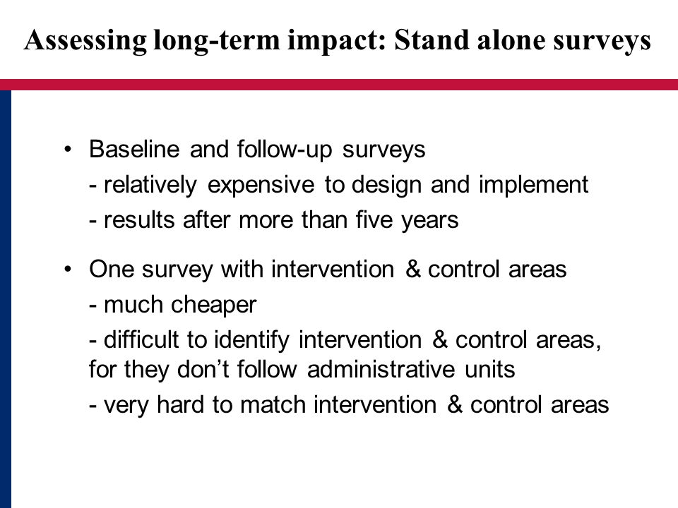 Assessing long-term impact: Stand alone surveys Baseline and follow-up surveys - relatively expensive to design and implement - results after more than five years One survey with intervention & control areas - much cheaper - difficult to identify intervention & control areas, for they dont follow administrative units - very hard to match intervention & control areas