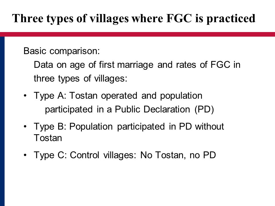 Three types of villages where FGC is practiced Basic comparison: Data on age of first marriage and rates of FGC in three types of villages: Type A: Tostan operated and population participated in a Public Declaration (PD) Type B: Population participated in PD without Tostan Type C: Control villages: No Tostan, no PD