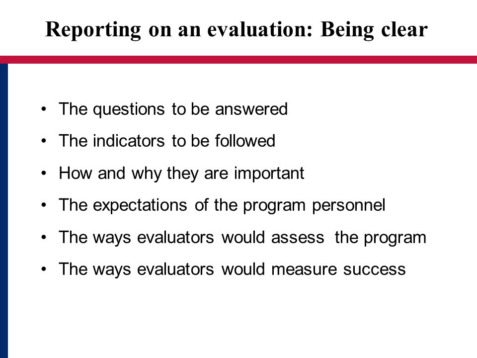 Reporting on an evaluation: Being clear The questions to be answered The indicators to be followed How and why they are important The expectations of the program personnel The ways evaluators would assess the program The ways evaluators would measure success
