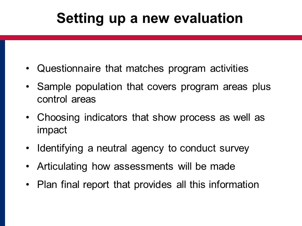 Setting up a new evaluation Questionnaire that matches program activities Sample population that covers program areas plus control areas Choosing indicators that show process as well as impact Identifying a neutral agency to conduct survey Articulating how assessments will be made Plan final report that provides all this information