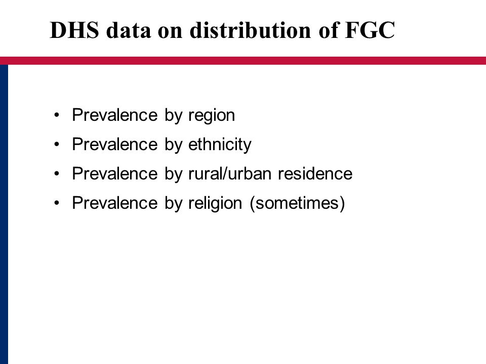 DHS data on distribution of FGC Prevalence by region Prevalence by ethnicity Prevalence by rural/urban residence Prevalence by religion (sometimes)