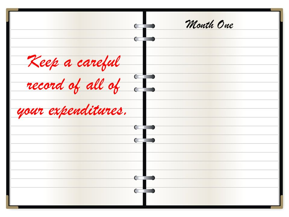 Keep a careful record of all of your expenditures. Month One
