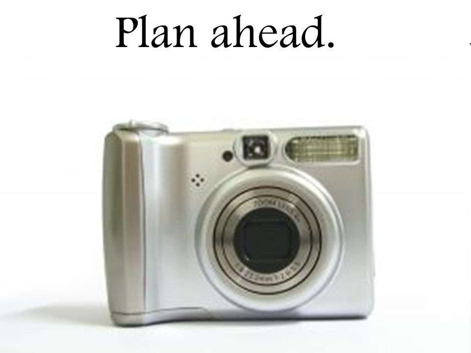 Plan ahead.