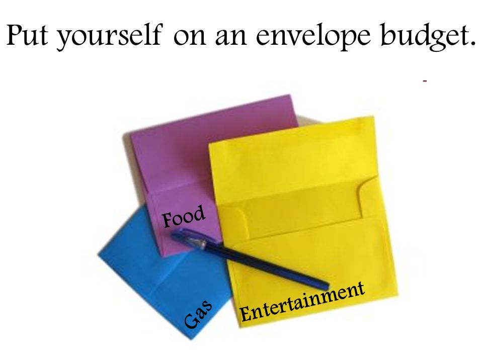 Gas Food Entertainment Put yourself on an envelope budget.