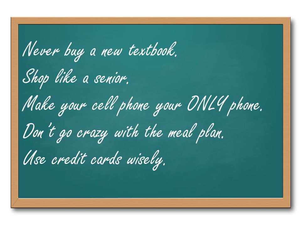 Never buy a new textbook. Shop like a senior. Make your cell phone your ONLY phone.