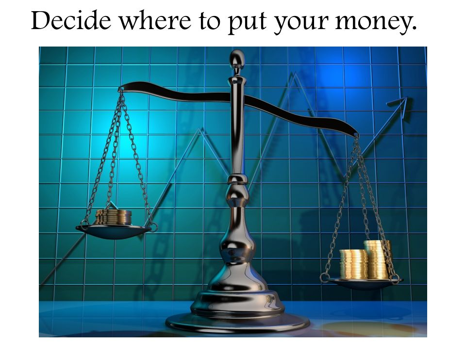 Decide where to put your money.