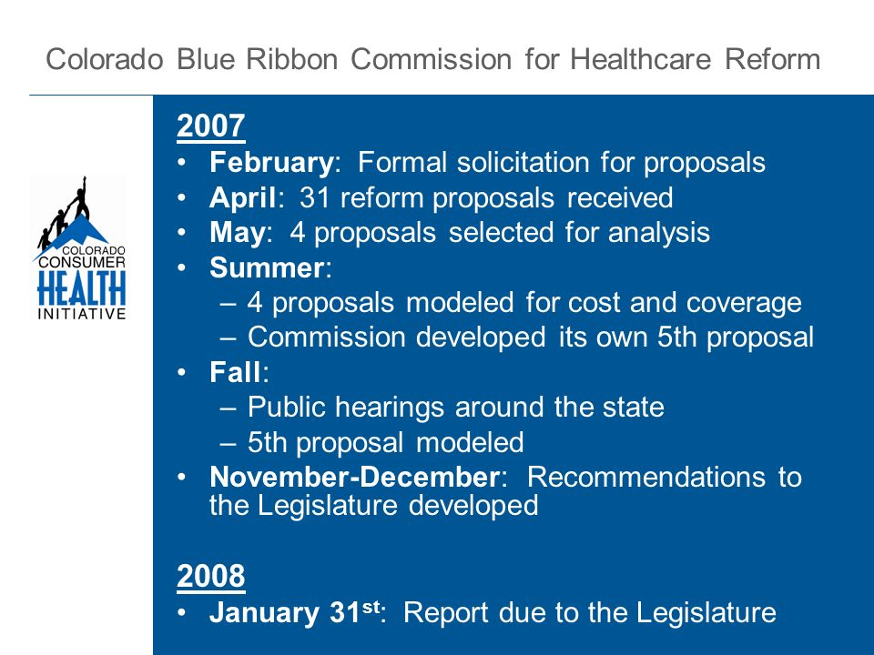 2007 February: Formal solicitation for proposals April: 31 reform proposals received May: 4 proposals selected for analysis Summer: –4 proposals modeled for cost and coverage –Commission developed its own 5th proposal Fall: –Public hearings around the state –5th proposal modeled November-December: Recommendations to the Legislature developed 2008 January 31 st : Report due to the Legislature Colorado Blue Ribbon Commission for Healthcare Reform