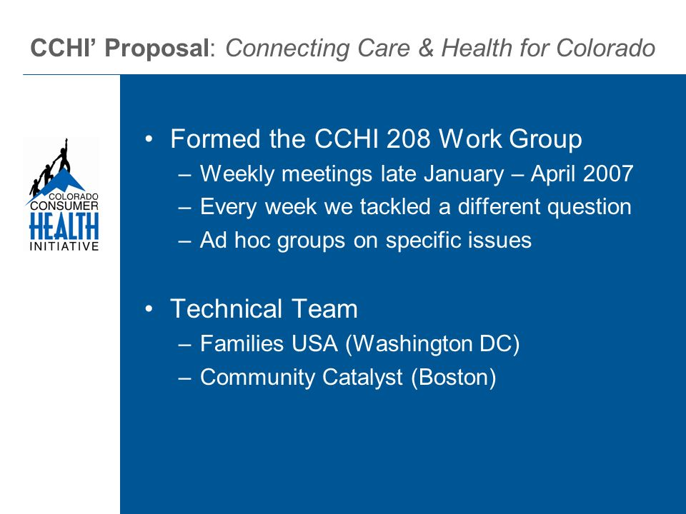 Formed the CCHI 208 Work Group –Weekly meetings late January – April 2007 –Every week we tackled a different question –Ad hoc groups on specific issues Technical Team –Families USA (Washington DC) –Community Catalyst (Boston) CCHI Proposal: Connecting Care & Health for Colorado
