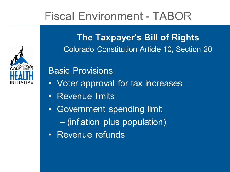 Fiscal Environment - TABOR The Taxpayer s Bill of Rights Colorado Constitution Article 10, Section 20 Basic Provisions Voter approval for tax increases Revenue limits Government spending limit –(inflation plus population) Revenue refunds