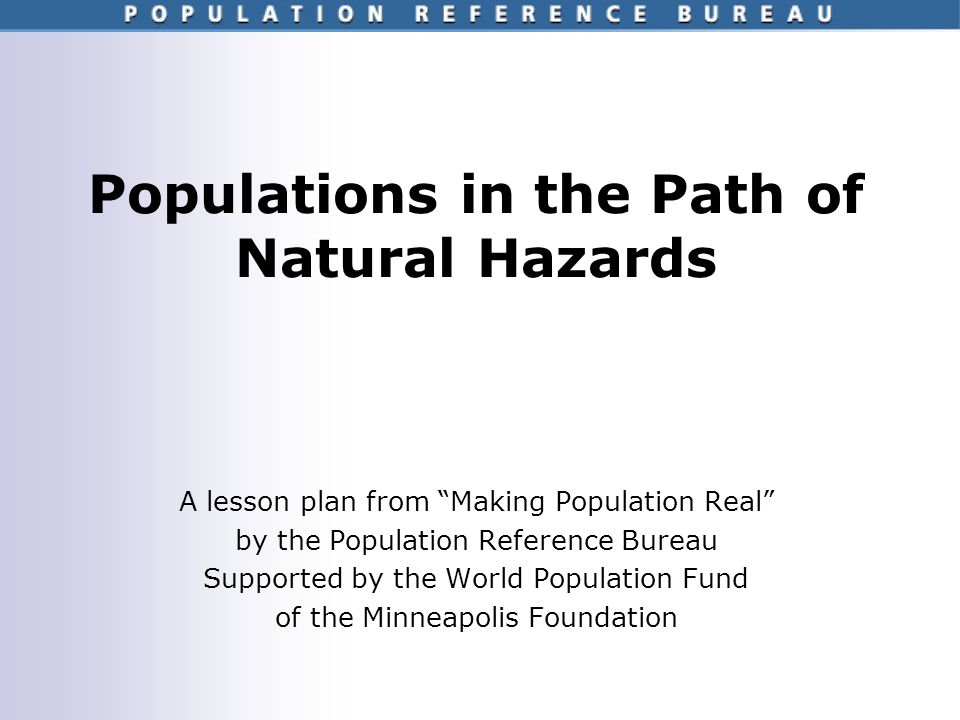 Populations in the Path of Natural Hazards A lesson plan from Making Population Real by the Population Reference Bureau Supported by the World Population Fund of the Minneapolis Foundation