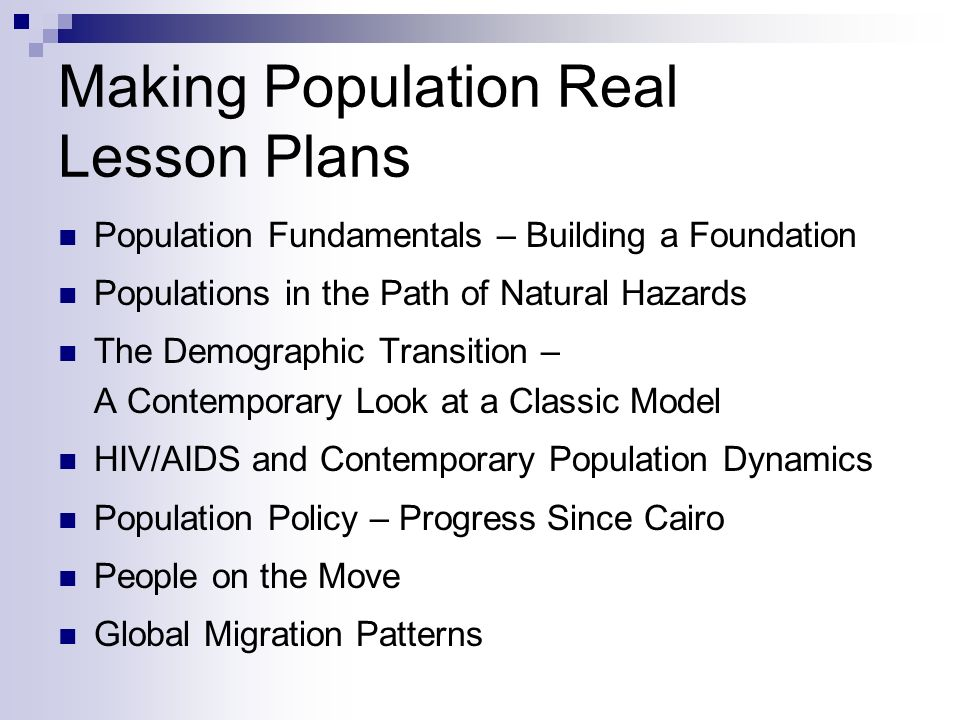 Making Population Real Lesson Plans Population Fundamentals – Building a Foundation Populations in the Path of Natural Hazards The Demographic Transition – A Contemporary Look at a Classic Model HIV/AIDS and Contemporary Population Dynamics Population Policy – Progress Since Cairo People on the Move Global Migration Patterns