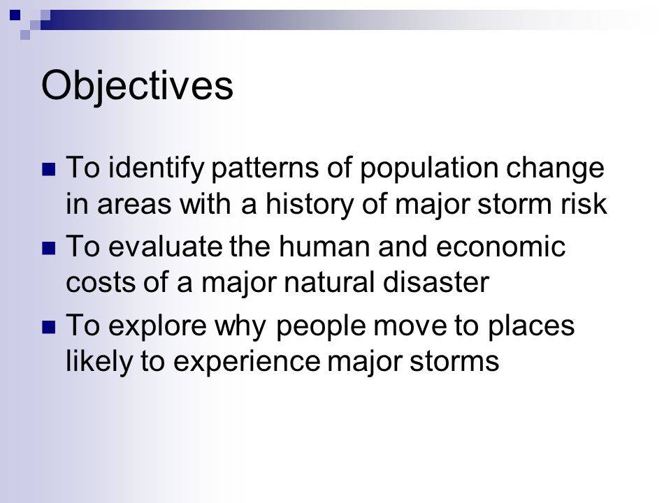 Objectives To identify patterns of population change in areas with a history of major storm risk To evaluate the human and economic costs of a major natural disaster To explore why people move to places likely to experience major storms