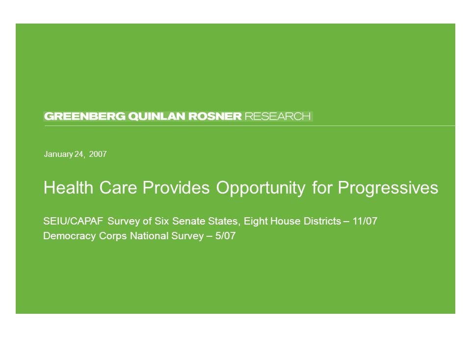 March 13, 2006 Health Care Provides Opportunity for Progressives January 24, 2007 SEIU/CAPAF Survey of Six Senate States, Eight House Districts – 11/07 Democracy Corps National Survey – 5/07