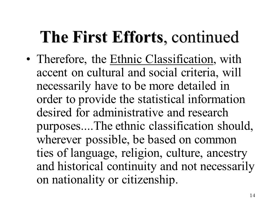 14 The First Efforts, continued Therefore, the Ethnic Classification, with accent on cultural and social criteria, will necessarily have to be more detailed in order to provide the statistical information desired for administrative and research purposes....The ethnic classification should, wherever possible, be based on common ties of language, religion, culture, ancestry and historical continuity and not necessarily on nationality or citizenship.