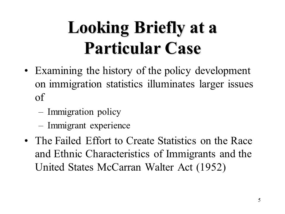 5 Looking Briefly at a Particular Case Examining the history of the policy development on immigration statistics illuminates larger issues of –Immigration policy –Immigrant experience The Failed Effort to Create Statistics on the Race and Ethnic Characteristics of Immigrants and the United States McCarran Walter Act (1952)