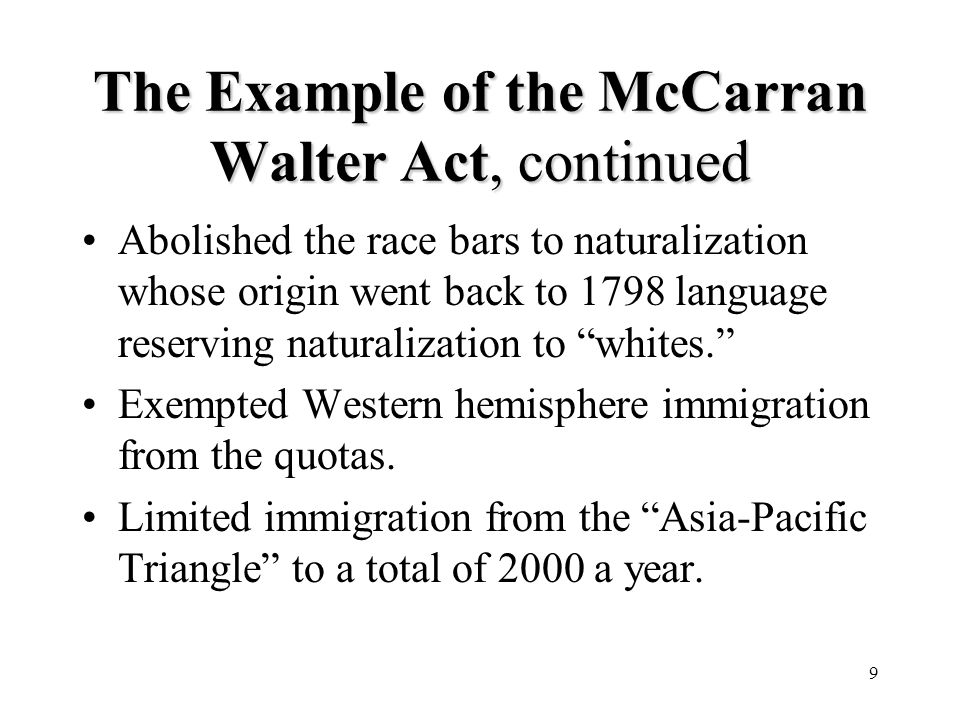 9 The Example of the McCarran Walter Act, continued Abolished the race bars to naturalization whose origin went back to 1798 language reserving naturalization to whites.